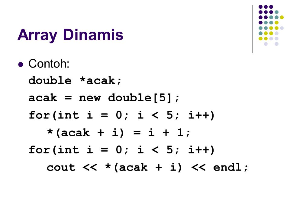 Array Dinamis Contoh: double *acak; acak = new double[5];